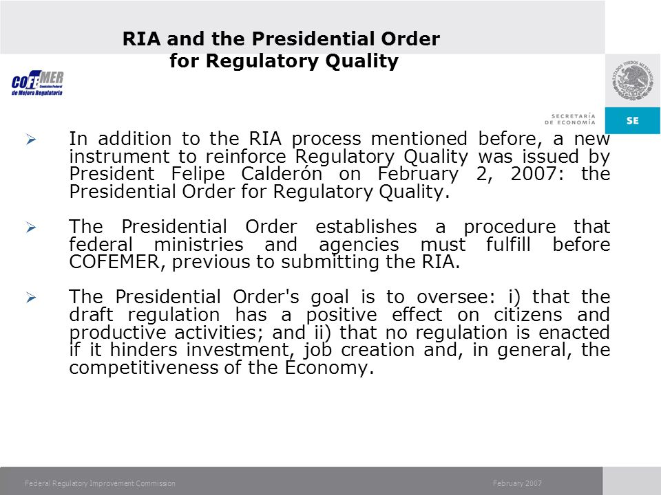 February 2007Federal Regulatory Improvement Commission RIA and the Presidential Order for Regulatory Quality In addition to the RIA process mentioned before, a new instrument to reinforce Regulatory Quality was issued by President Felipe Calderón on February 2, 2007: the Presidential Order for Regulatory Quality.