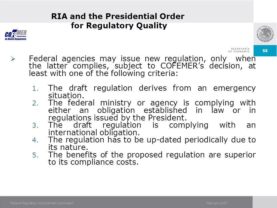 February 2007Federal Regulatory Improvement Commission RIA and the Presidential Order for Regulatory Quality Federal agencies may issue new regulation, only when the latter complies, subject to COFEMERs decision, at least with one of the following criteria: 1.