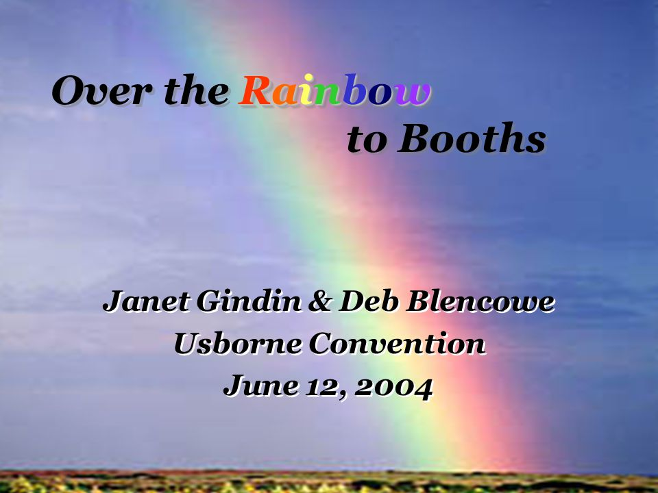 Rainbow Over the Rainbow to Booths Janet Gindin & Deb Blencowe Usborne Convention June 12, 2004 Janet Gindin & Deb Blencowe Usborne Convention June 12, 2004