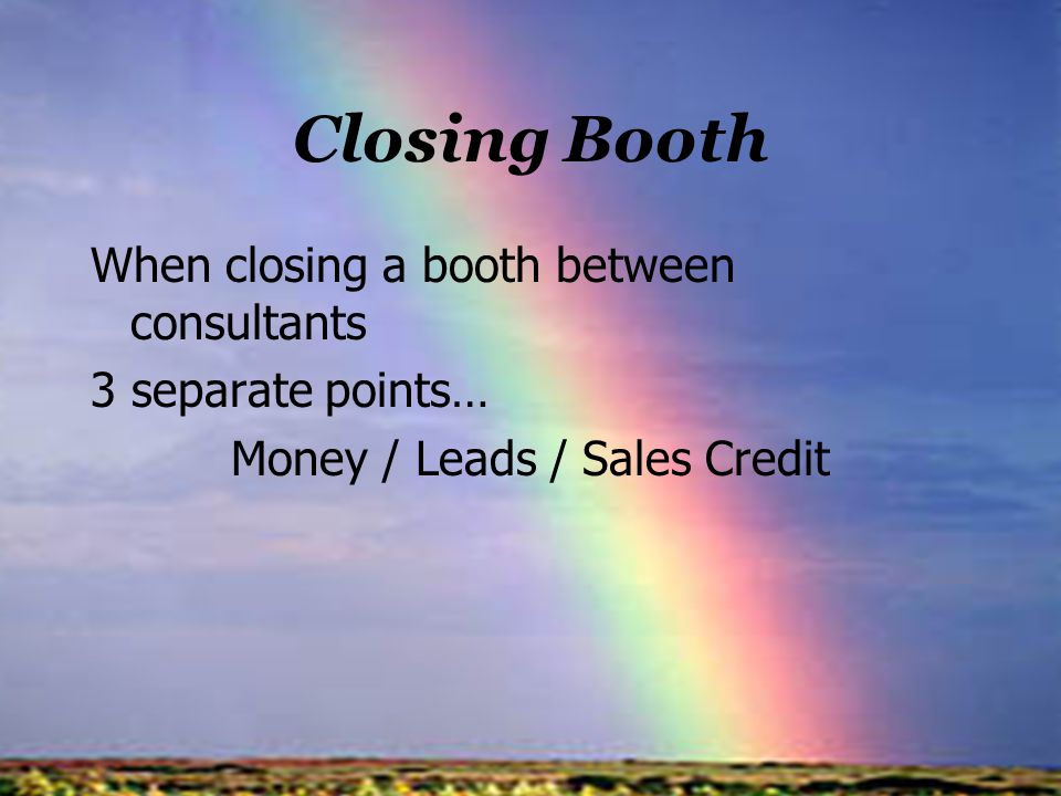 Closing Booth When closing a booth between consultants 3 separate points… Money / Leads / Sales Credit