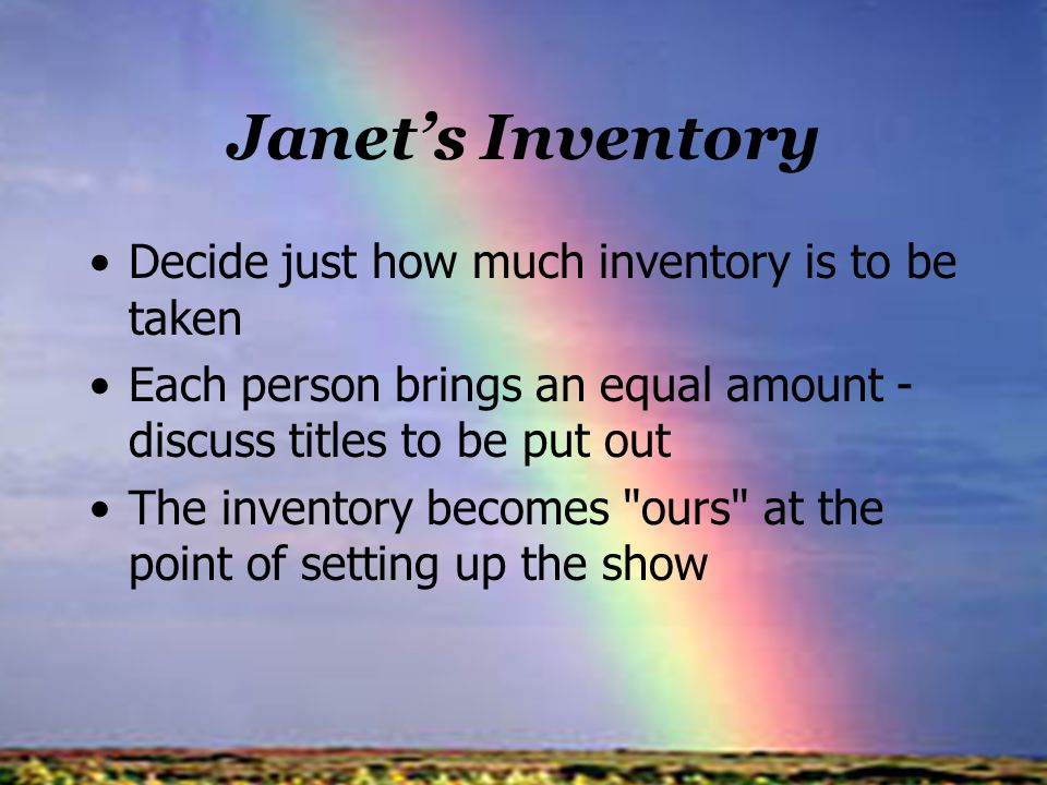 Janets Inventory Decide just how much inventory is to be taken Each person brings an equal amount - discuss titles to be put out The inventory becomes ours at the point of setting up the show