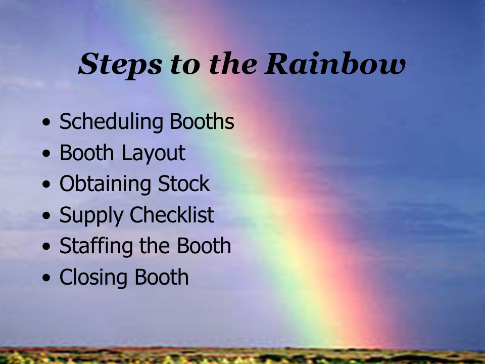 Steps to the Rainbow Scheduling Booths Booth Layout Obtaining Stock Supply Checklist Staffing the Booth Closing Booth