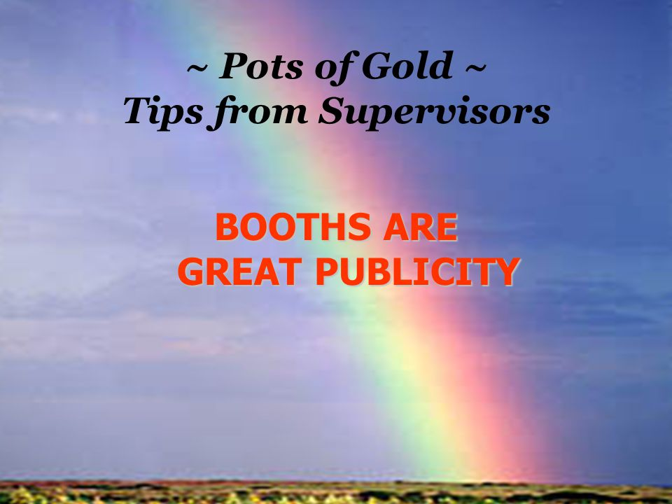 ~ Pots of Gold ~ Tips from Supervisors BOOTHS ARE GREAT PUBLICITY