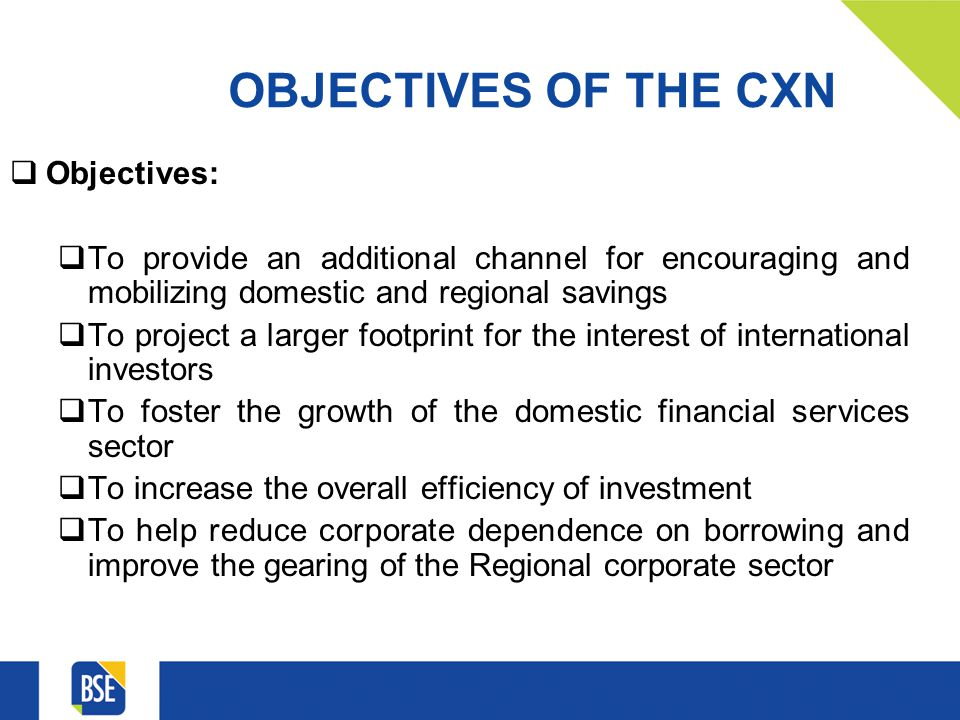 OBJECTIVES OF THE CXN Objectives: To provide an additional channel for encouraging and mobilizing domestic and regional savings To project a larger footprint for the interest of international investors To foster the growth of the domestic financial services sector To increase the overall efficiency of investment To help reduce corporate dependence on borrowing and improve the gearing of the Regional corporate sector