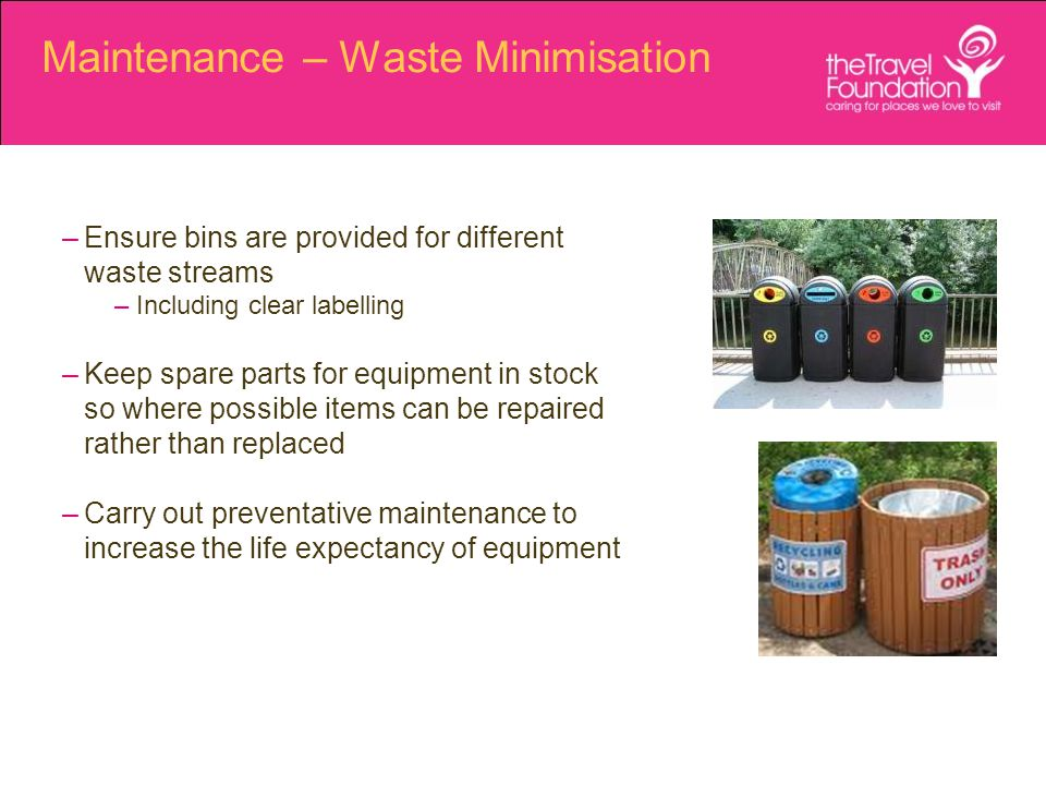 Maintenance – Waste Minimisation –Ensure bins are provided for different waste streams –Including clear labelling –Keep spare parts for equipment in stock so where possible items can be repaired rather than replaced –Carry out preventative maintenance to increase the life expectancy of equipment