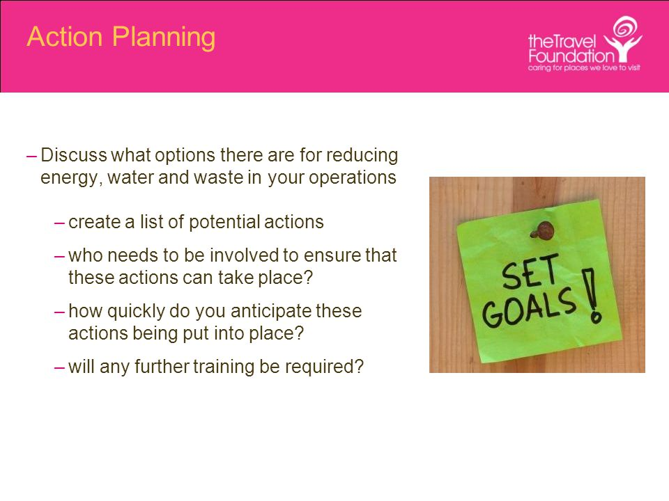 Action Planning –Discuss what options there are for reducing energy, water and waste in your operations –create a list of potential actions –who needs to be involved to ensure that these actions can take place.