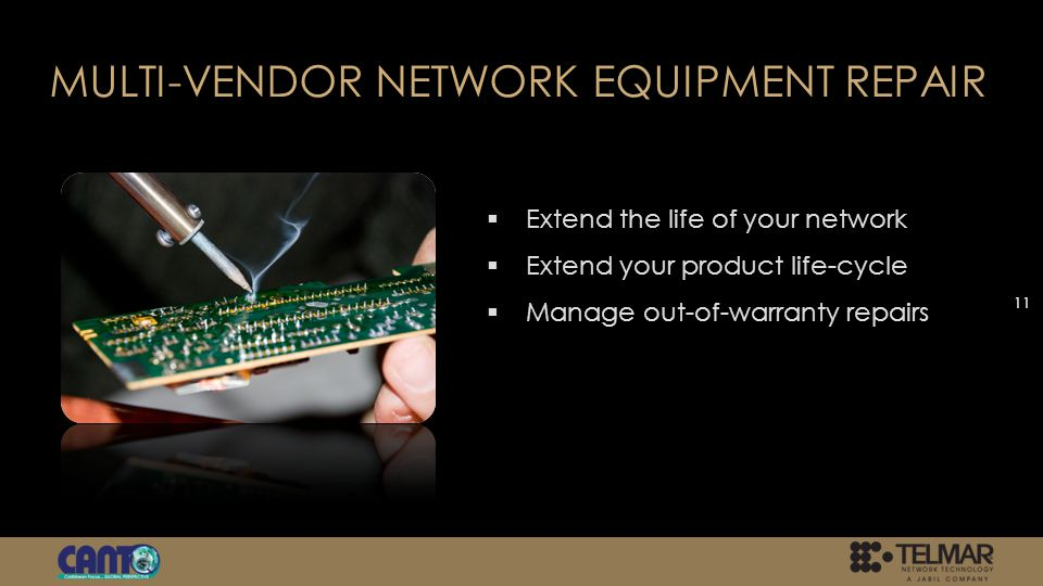 MULTI-VENDOR NETWORK EQUIPMENT REPAIR Extend the life of your network Extend your product life-cycle Manage out-of-warranty repairs 11