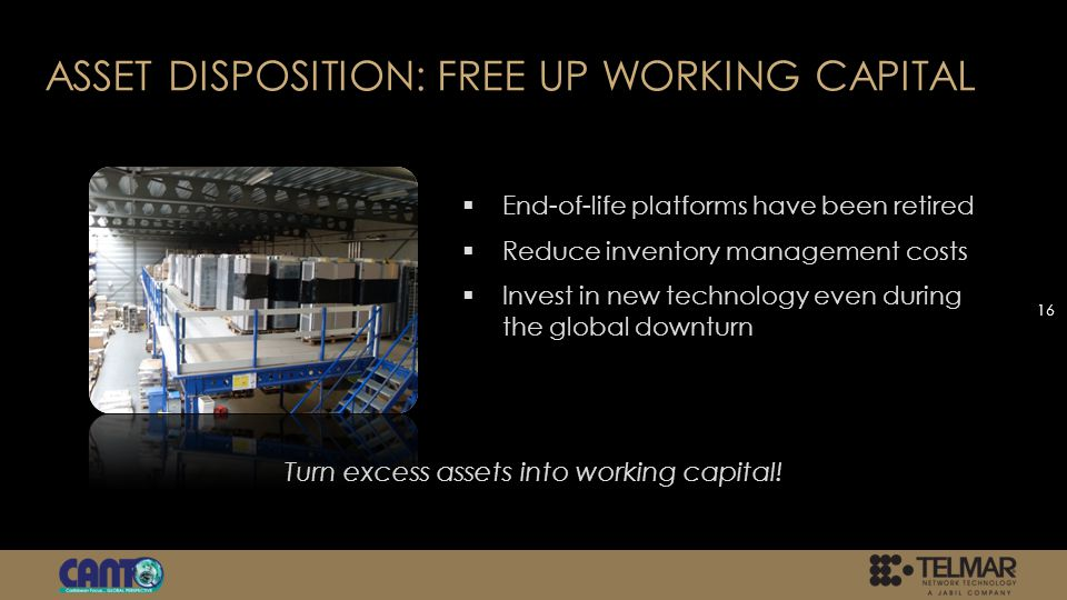 ASSET DISPOSITION: FREE UP WORKING CAPITAL End-of-life platforms have been retired Reduce inventory management costs Invest in new technology even during the global downturn 16 Turn excess assets into working capital!