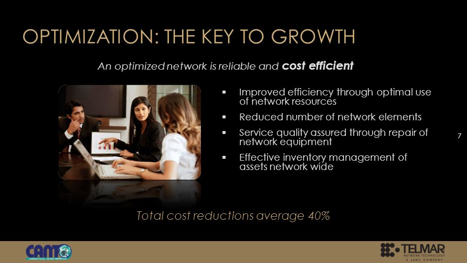 OPTIMIZATION: THE KEY TO GROWTH Improved efficiency through optimal use of network resources Reduced number of network elements Service quality assured through repair of network equipment Effective inventory management of assets network wide 7 An optimized network is reliable and cost efficient Total cost reductions average 40%