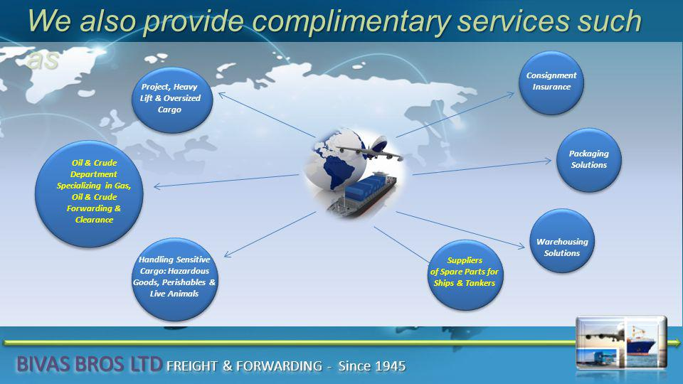 We also provide complimentary services such as Consignment Insurance Oil & Crude Department Specializing in Gas, Oil & Crude Forwarding & Clearance Warehousing Solutions Packaging Solutions Handling Sensitive Cargo: Hazardous Goods, Perishables & Live Animals Project, Heavy Lift & Oversized Cargo Suppliers of Spare Parts for Ships & Tankers BIVAS BROS LTD FREIGHT & FORWARDING - Since 1945