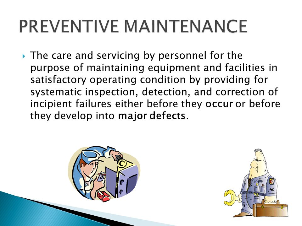 The care and servicing by personnel for the purpose of maintaining equipment and facilities in satisfactory operating condition by providing for systematic inspection, detection, and correction of incipient failures either before they occur or before they develop into major defects.