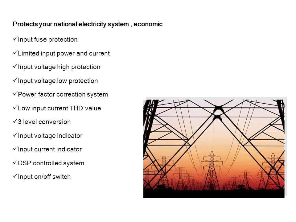 Protects your national electricity system, economic Input fuse protection Limited input power and current Input voltage high protection Input voltage low protection Power factor correction system Low input current THD value 3 level conversion Input voltage indicator Input current indicator DSP controlled system Input on/off switch