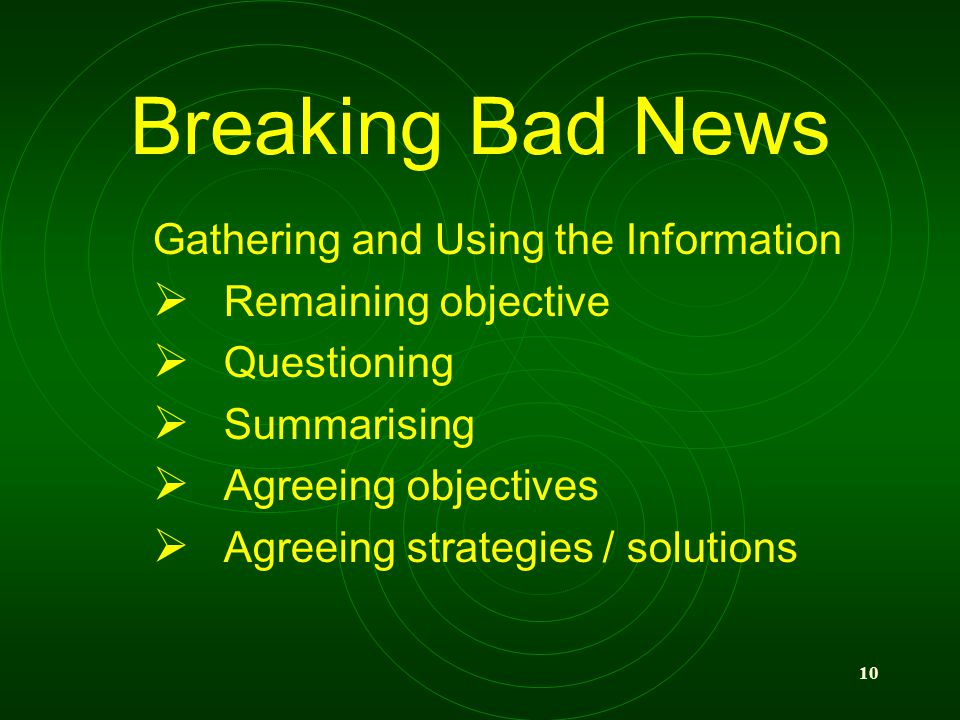 10 Breaking Bad News Gathering and Using the Information Remaining objective Questioning Summarising Agreeing objectives Agreeing strategies / solutions
