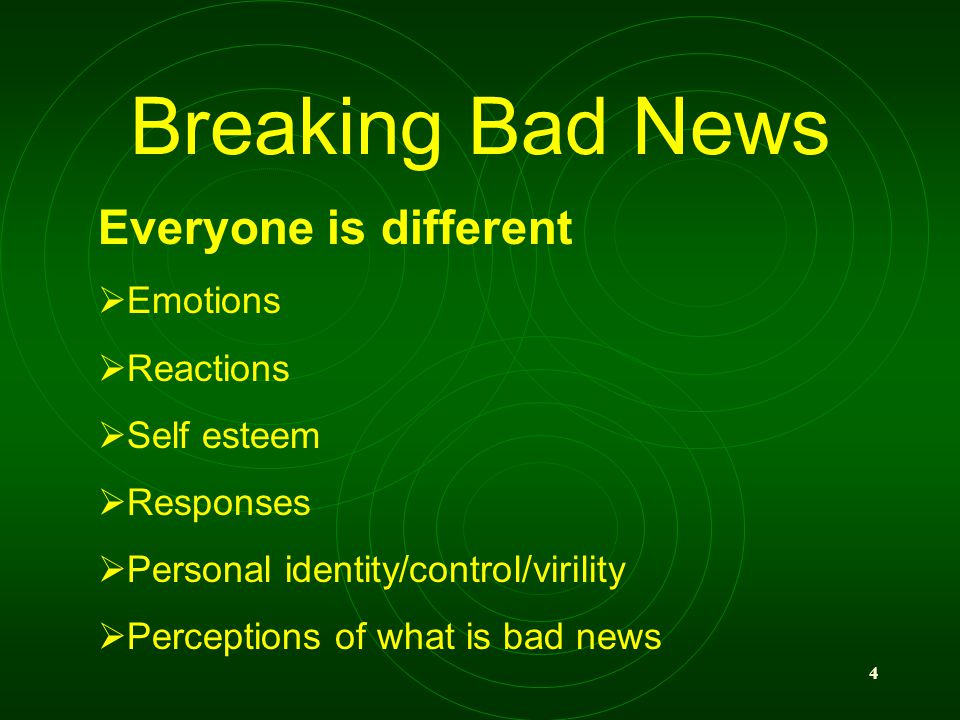 4 Breaking Bad News Everyone is different Emotions Reactions Self esteem Responses Personal identity/control/virility Perceptions of what is bad news