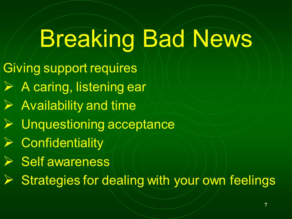 7 Breaking Bad News Giving support requires A caring, listening ear Availability and time Unquestioning acceptance Confidentiality Self awareness Strategies for dealing with your own feelings