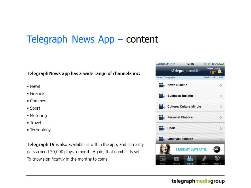 Telegraph News App – content Telegraph News app has a wide range of channels inc: News Finance Comment Sport Motoring Travel Technology Telegraph TV is also available in within the app, and currently gets around 30,000 plays a month.