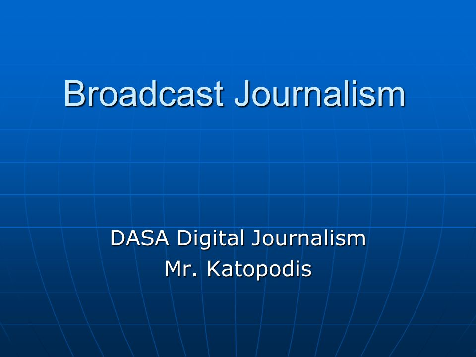 Broadcast Journalism DASA Digital Journalism Mr. Katopodis