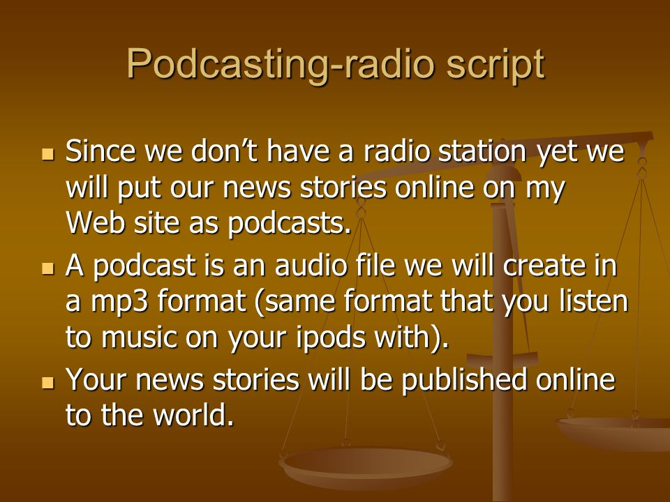 Podcasting-radio script Since we dont have a radio station yet we will put our news stories online on my Web site as podcasts.