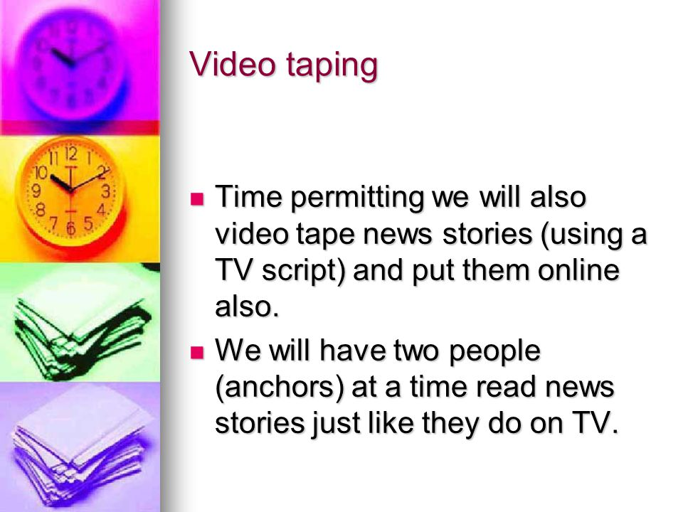Video taping Time permitting we will also video tape news stories (using a TV script) and put them online also.