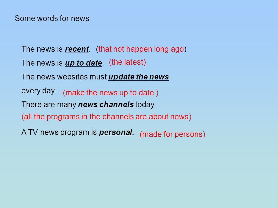 The news is recent. The news is up to date. The news websites must update the news every day.