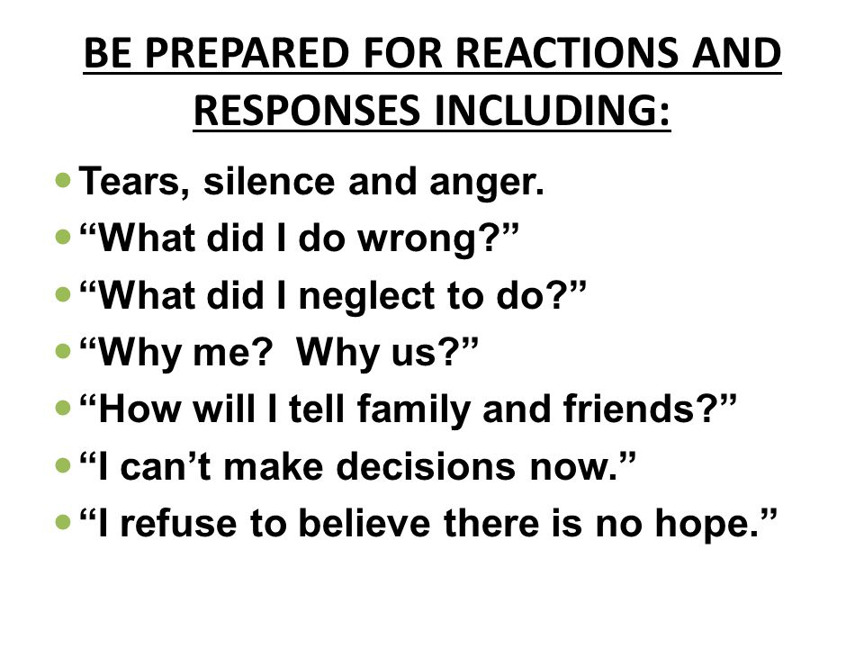 BE PREPARED FOR REACTIONS AND RESPONSES INCLUDING: Tears, silence and anger.