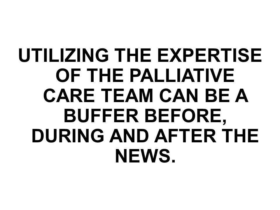 UTILIZING THE EXPERTISE OF THE PALLIATIVE CARE TEAM CAN BE A BUFFER BEFORE, DURING AND AFTER THE NEWS.