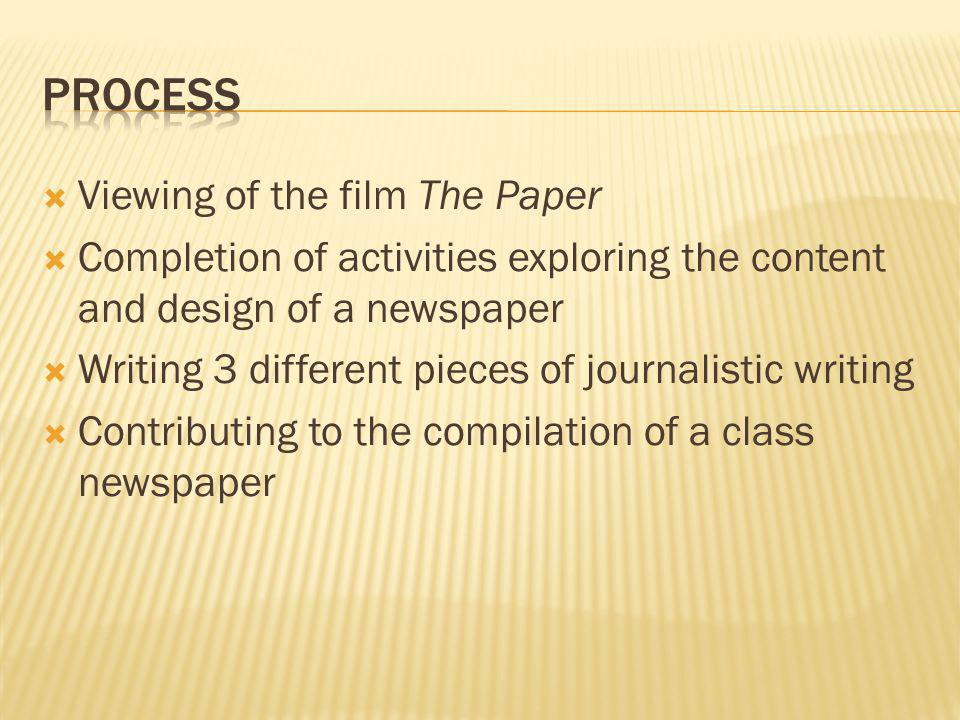 Viewing of the film The Paper Completion of activities exploring the content and design of a newspaper Writing 3 different pieces of journalistic writing Contributing to the compilation of a class newspaper