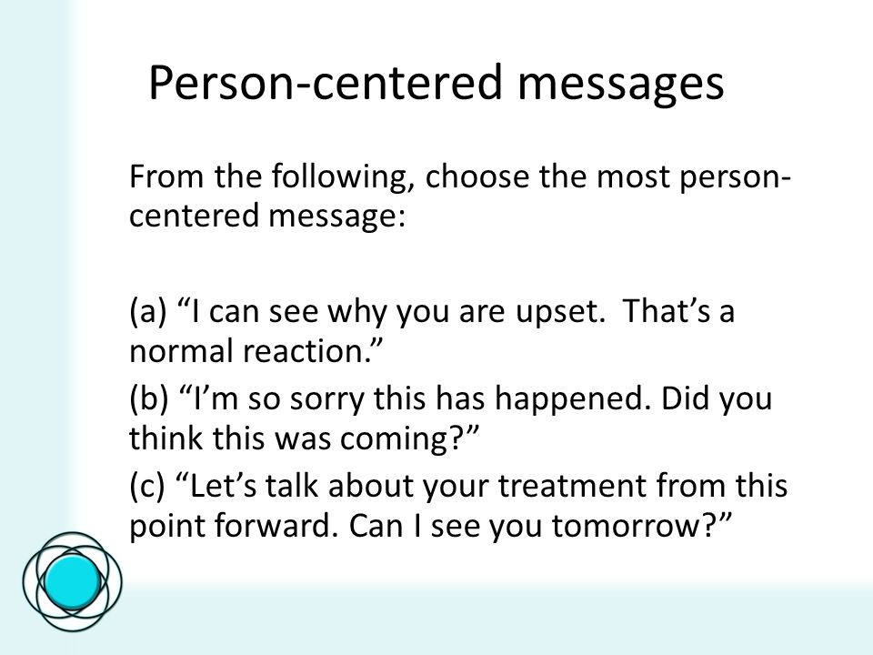 Person-centered messages From the following, choose the most person- centered message: (a) I can see why you are upset.