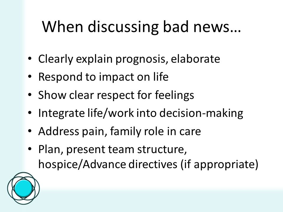 When discussing bad news… Clearly explain prognosis, elaborate Respond to impact on life Show clear respect for feelings Integrate life/work into decision-making Address pain, family role in care Plan, present team structure, hospice/Advance directives (if appropriate)