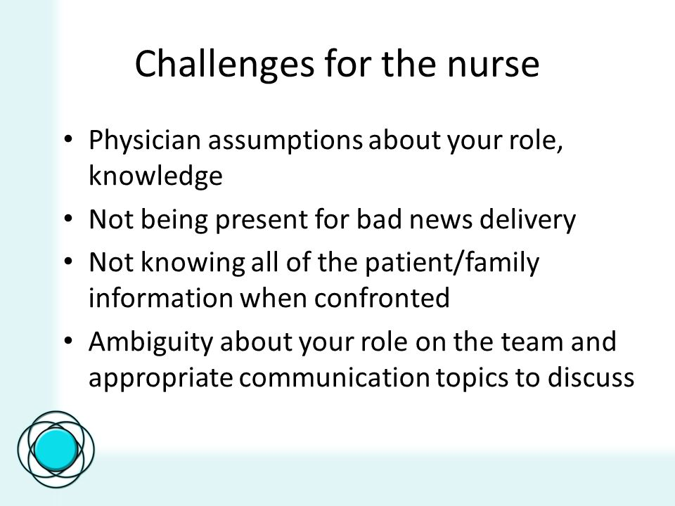 Challenges for the nurse Physician assumptions about your role, knowledge Not being present for bad news delivery Not knowing all of the patient/family information when confronted Ambiguity about your role on the team and appropriate communication topics to discuss