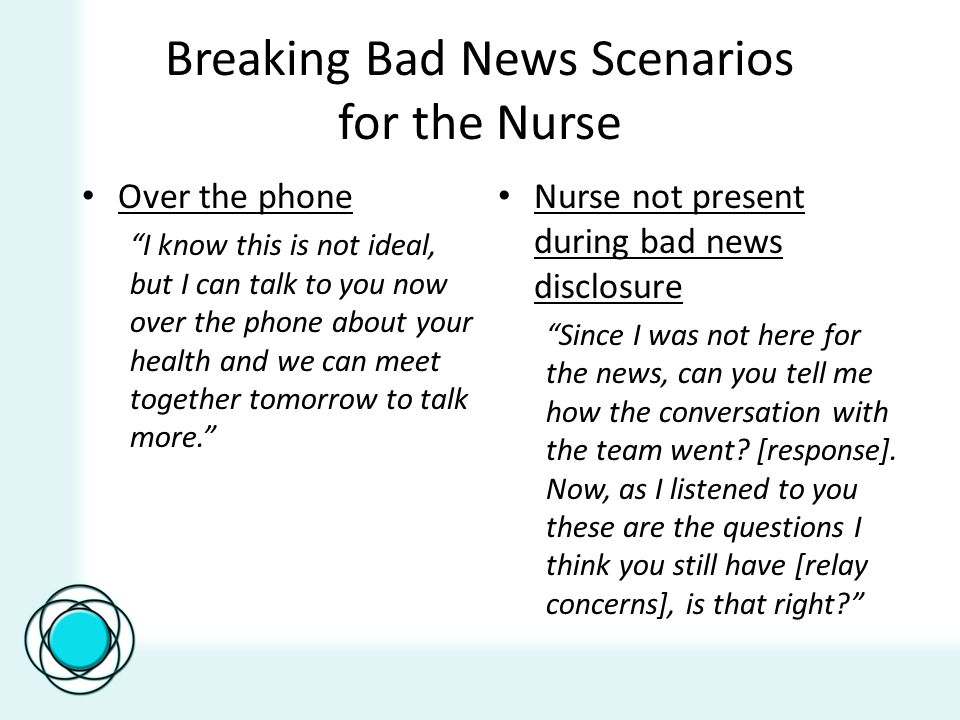 Breaking Bad News Scenarios for the Nurse Over the phone I know this is not ideal, but I can talk to you now over the phone about your health and we can meet together tomorrow to talk more.