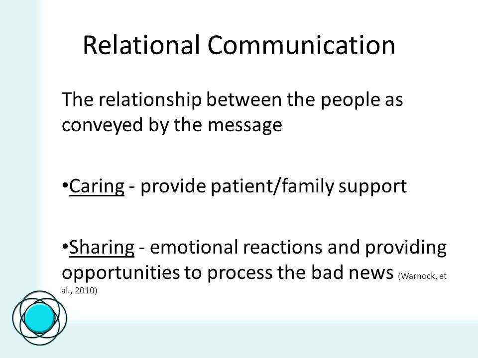Relational Communication The relationship between the people as conveyed by the message Caring - provide patient/family support Sharing - emotional reactions and providing opportunities to process the bad news (Warnock, et al., 2010)