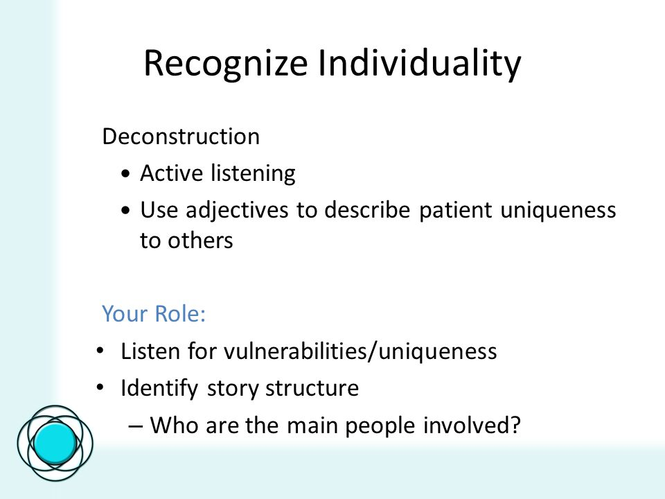 Recognize Individuality Deconstruction Active listening Use adjectives to describe patient uniqueness to others Your Role: Listen for vulnerabilities/uniqueness Identify story structure – Who are the main people involved