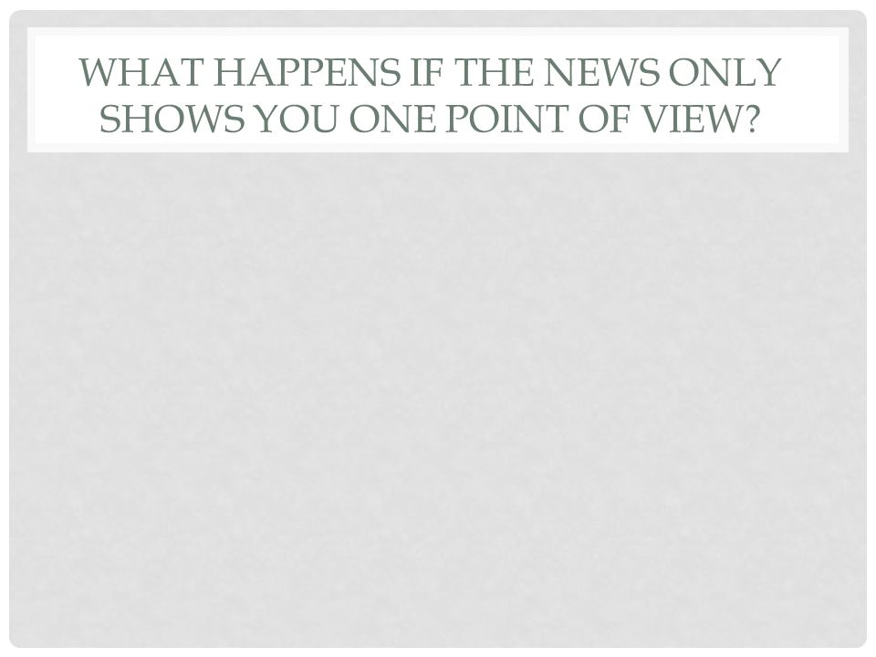 WHAT HAPPENS IF THE NEWS ONLY SHOWS YOU ONE POINT OF VIEW