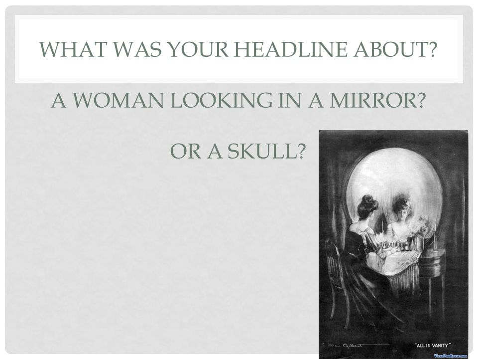 WHAT WAS YOUR HEADLINE ABOUT A WOMAN LOOKING IN A MIRROR OR A SKULL