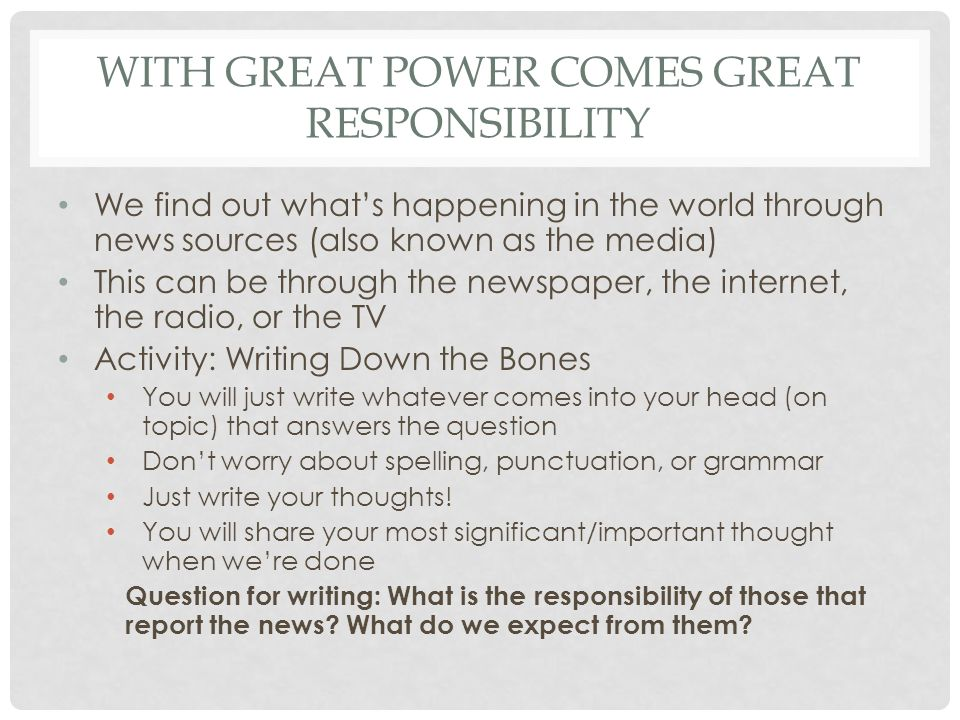 WITH GREAT POWER COMES GREAT RESPONSIBILITY We find out whats happening in the world through news sources (also known as the media) This can be through the newspaper, the internet, the radio, or the TV Activity: Writing Down the Bones You will just write whatever comes into your head (on topic) that answers the question Dont worry about spelling, punctuation, or grammar Just write your thoughts.