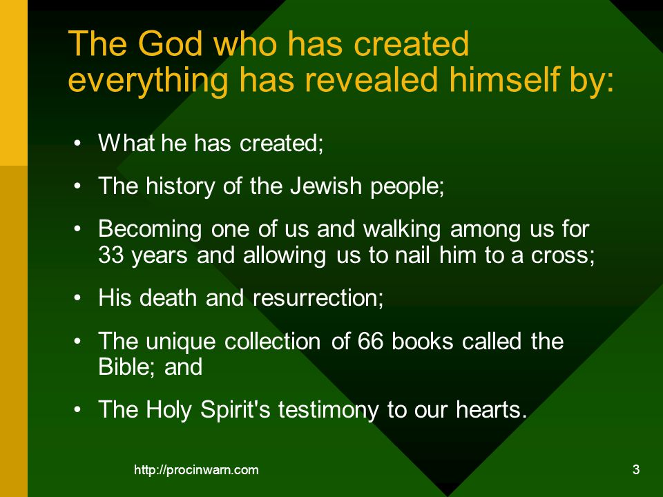 3 The God who has created everything has revealed himself by: What he has created; The history of the Jewish people; Becoming one of us and walking among us for 33 years and allowing us to nail him to a cross; His death and resurrection; The unique collection of 66 books called the Bible; and The Holy Spirit s testimony to our hearts.