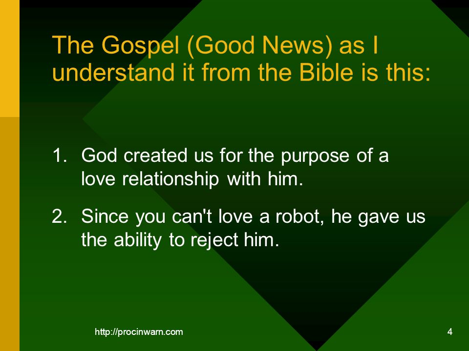 4 The Gospel (Good News) as I understand it from the Bible is this: 1.God created us for the purpose of a love relationship with him.