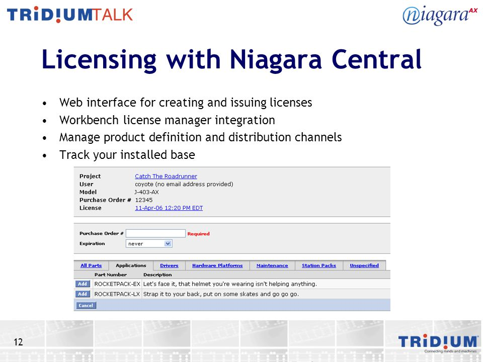 12 Licensing with Niagara Central Web interface for creating and issuing licenses Workbench license manager integration Manage product definition and distribution channels Track your installed base