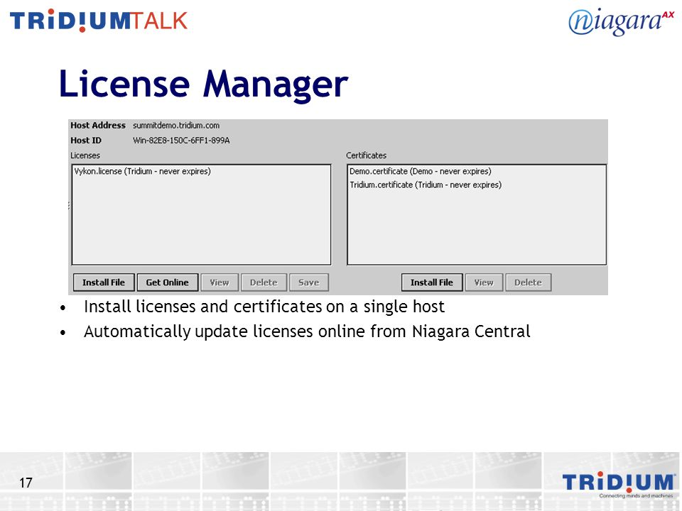 17 License Manager Install licenses and certificates on a single host Automatically update licenses online from Niagara Central