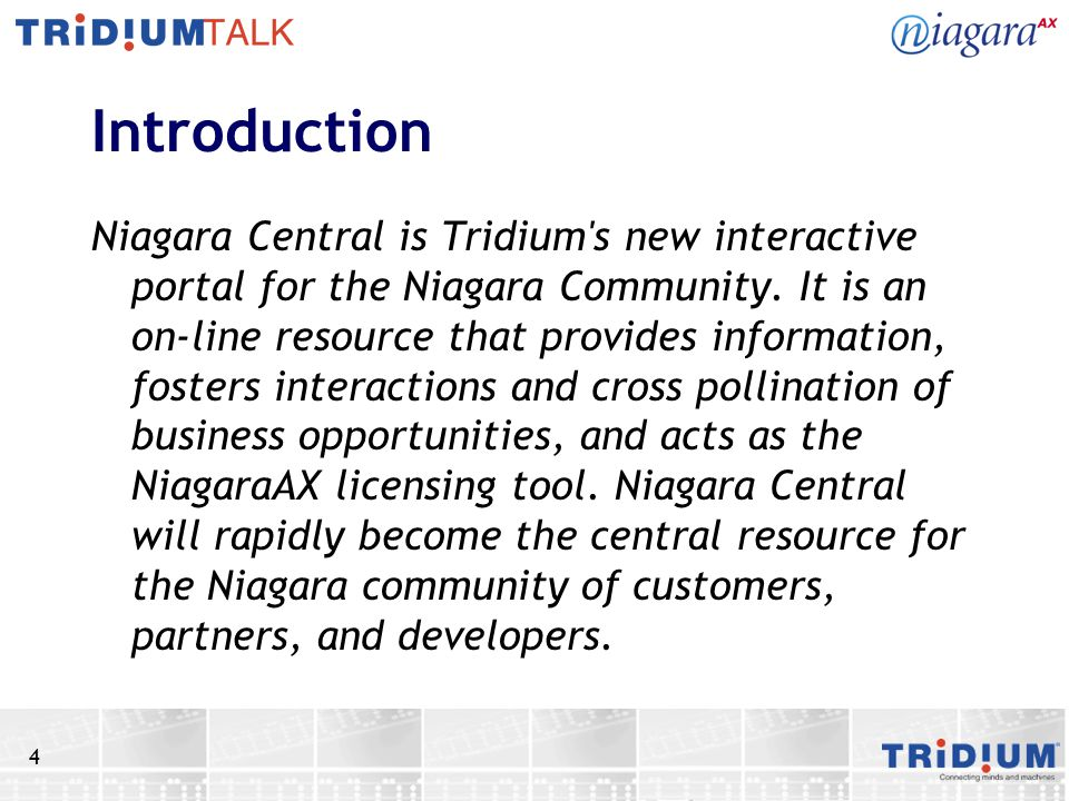 4 Introduction Niagara Central is Tridium s new interactive portal for the Niagara Community.