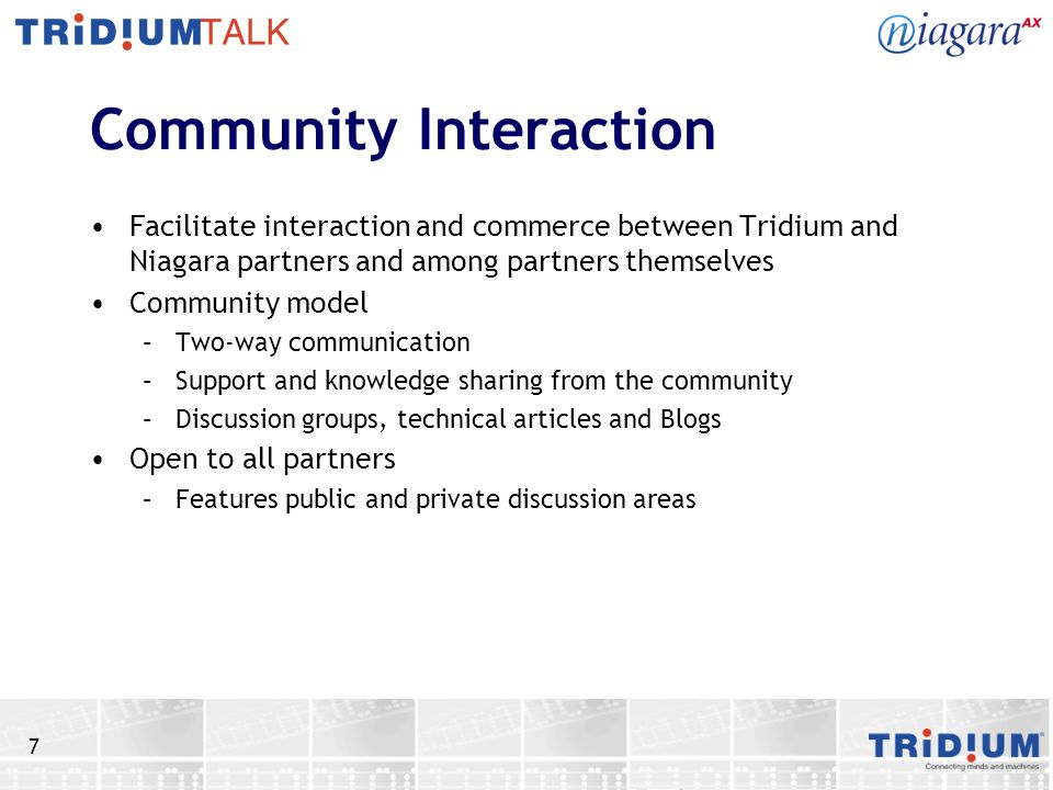 7 Community Interaction Facilitate interaction and commerce between Tridium and Niagara partners and among partners themselves Community model –Two-way communication –Support and knowledge sharing from the community –Discussion groups, technical articles and Blogs Open to all partners –Features public and private discussion areas