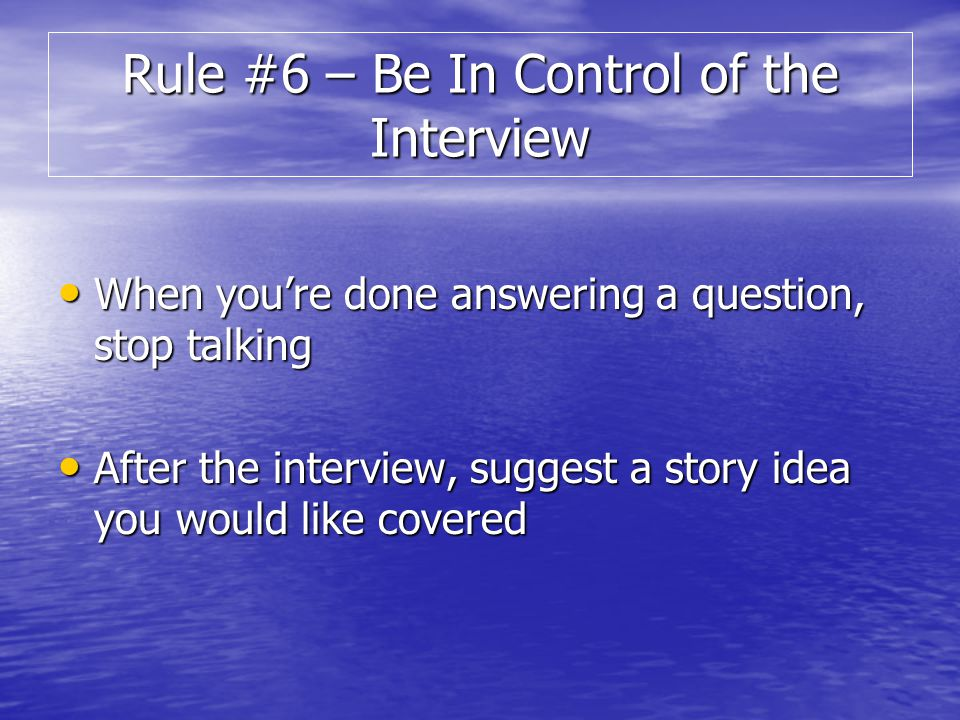 When youre done answering a question, stop talking When youre done answering a question, stop talking After the interview, suggest a story idea you would like covered After the interview, suggest a story idea you would like covered Rule #6 – Be In Control of the Interview