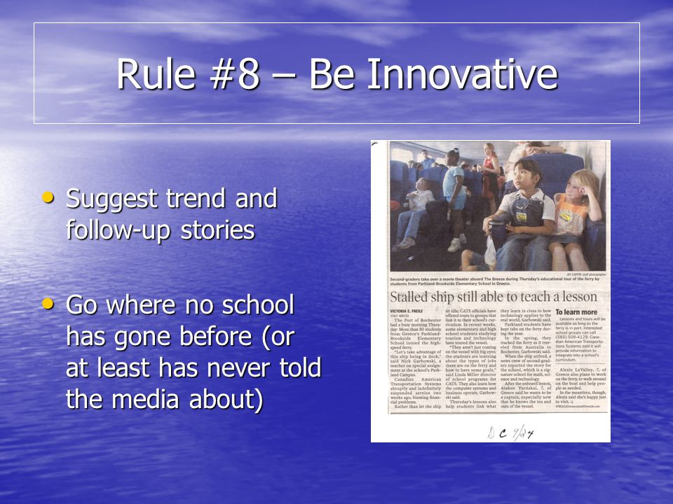 Rule #8 – Be Innovative Suggest trend and follow-up stories Suggest trend and follow-up stories Go where no school has gone before (or at least has never told the media about) Go where no school has gone before (or at least has never told the media about)