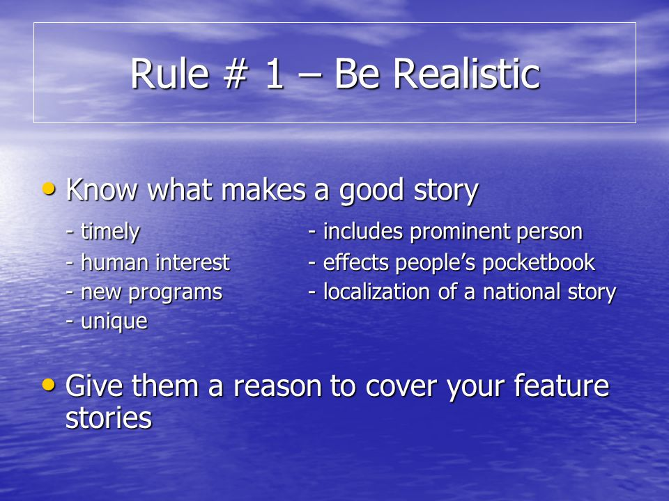 Rule # 1 – Be Realistic Know what makes a good story Know what makes a good story - timely- includes prominent person - human interest- effects peoples pocketbook - new programs- localization of a national story - unique Give them a reason to cover your feature stories Give them a reason to cover your feature stories