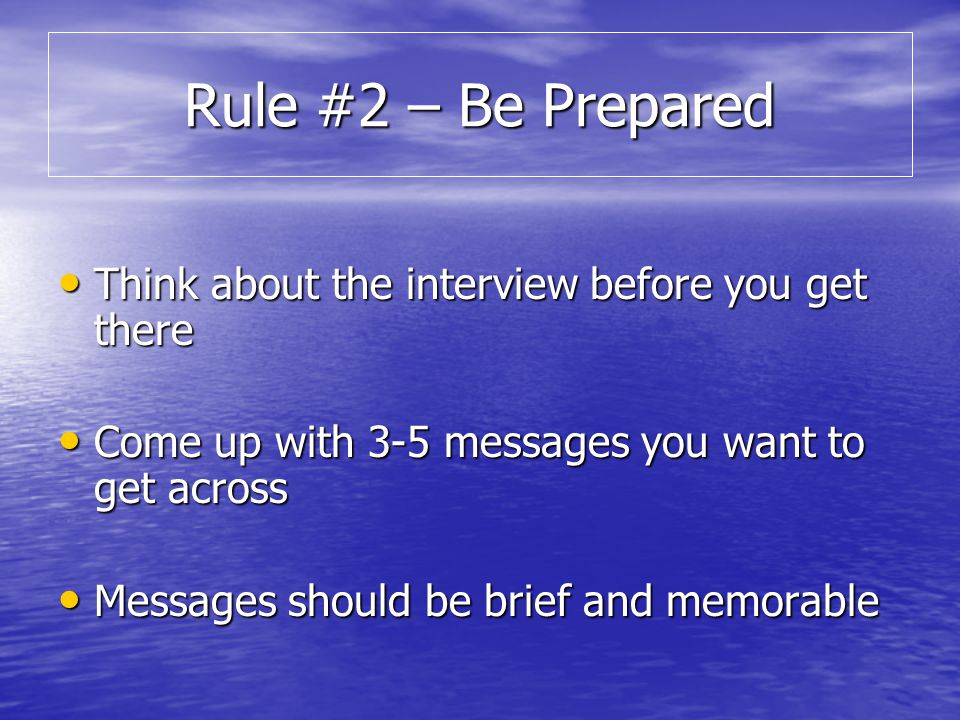 Think about the interview before you get there Think about the interview before you get there Come up with 3-5 messages you want to get across Come up with 3-5 messages you want to get across Messages should be brief and memorable Messages should be brief and memorable Rule #2 – Be Prepared