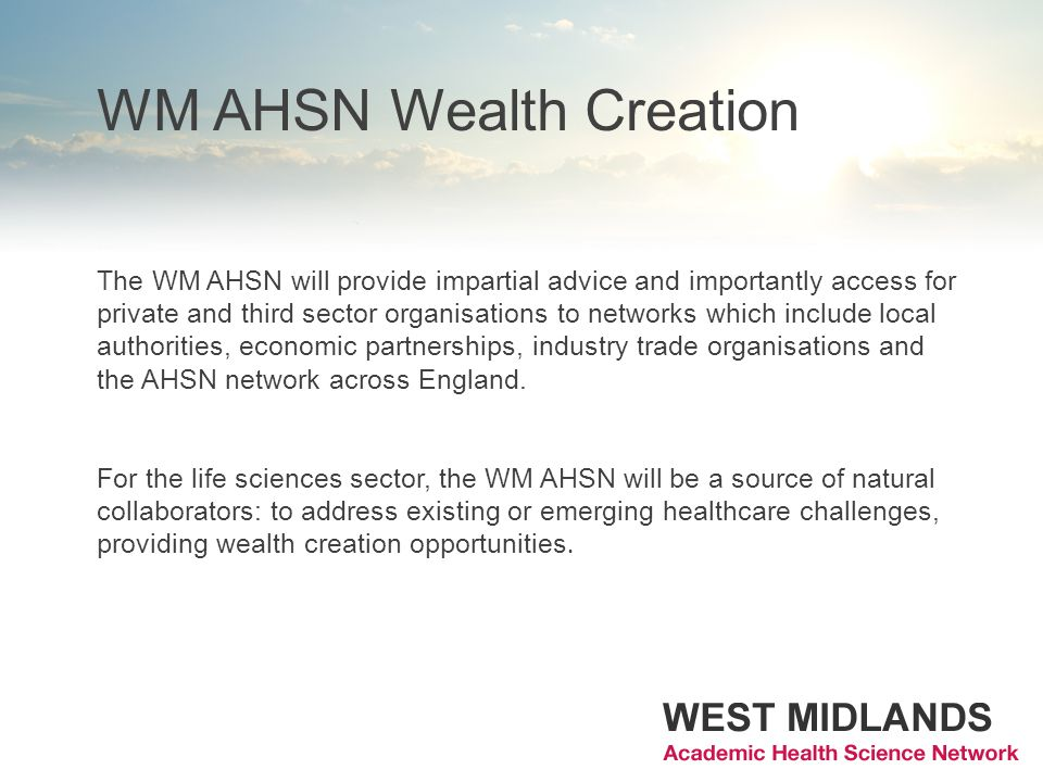 WM AHSN Wealth Creation The WM AHSN will provide impartial advice and importantly access for private and third sector organisations to networks which include local authorities, economic partnerships, industry trade organisations and the AHSN network across England.