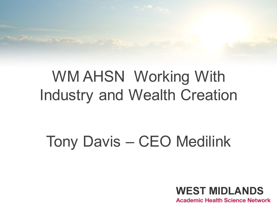 WM AHSN Working With Industry and Wealth Creation Tony Davis – CEO Medilink