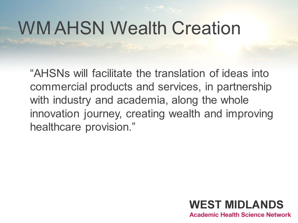 WM AHSN Wealth Creation AHSNs will facilitate the translation of ideas into commercial products and services, in partnership with industry and academia, along the whole innovation journey, creating wealth and improving healthcare provision.