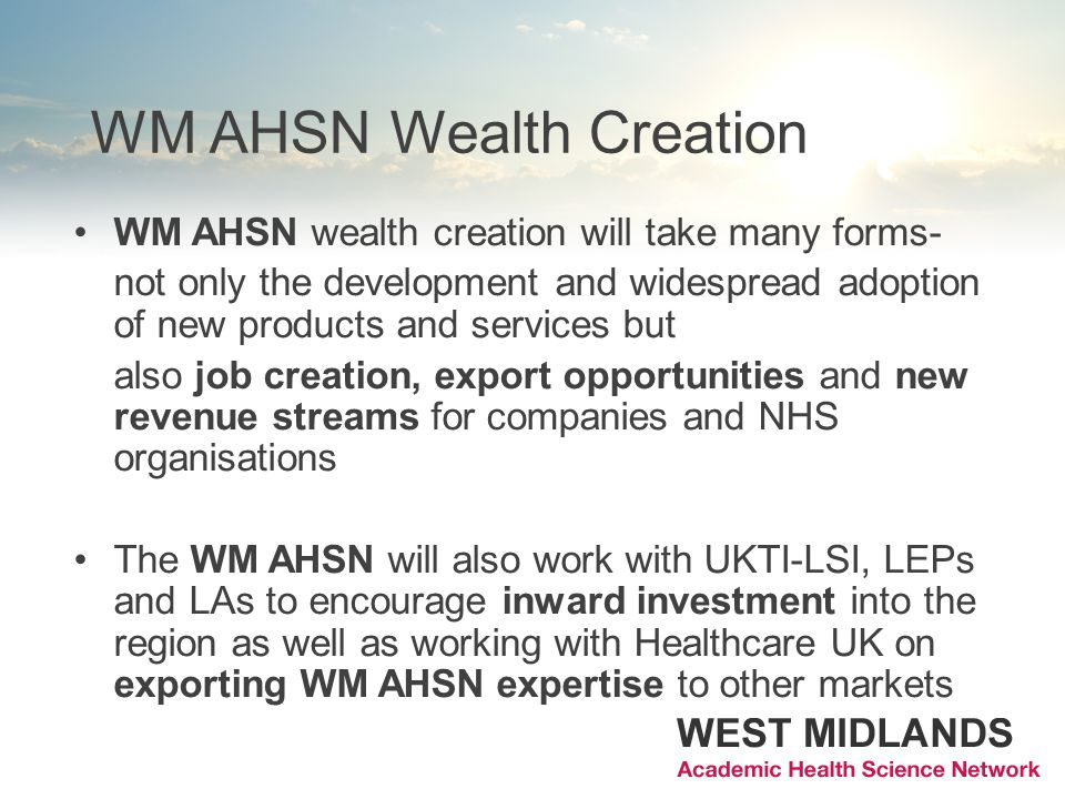 WM AHSN wealth creation will take many forms- not only the development and widespread adoption of new products and services but also job creation, export opportunities and new revenue streams for companies and NHS organisations The WM AHSN will also work with UKTI-LSI, LEPs and LAs to encourage inward investment into the region as well as working with Healthcare UK on exporting WM AHSN expertise to other markets WM AHSN Wealth Creation